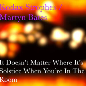 Kodax Strophes / Martyn Bates - It Doesn't Matter Where It's Solstice When You're In The Room